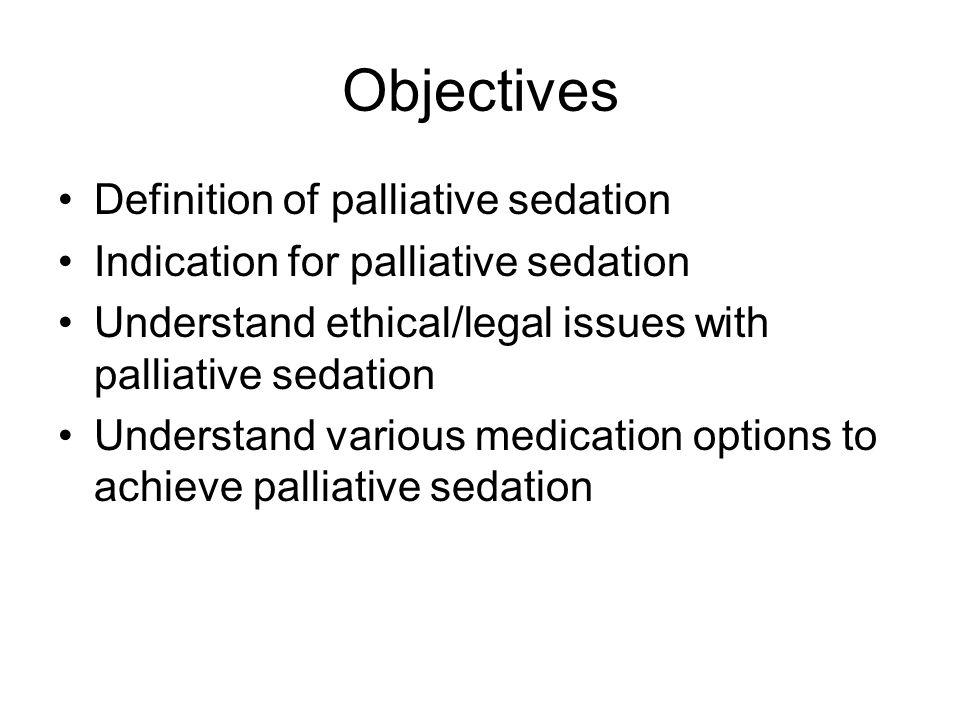 Objectives Definition of palliative sedation Indication for palliative sedation Understand ethical/legal issues with palliative sedation Understand various medication options to achieve palliative sedation