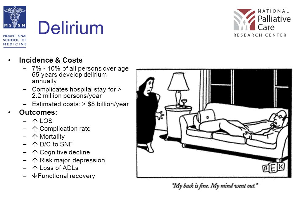 Delirium Incidence & Costs –7% - 10% of all persons over age 65 years develop delirium annually –Complicates hospital stay for > 2.2 million persons/y