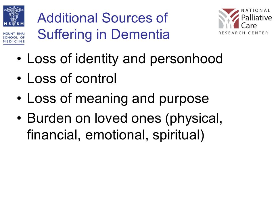 Additional Sources of Suffering in Dementia Loss of identity and personhood Loss of control Loss of meaning and purpose Burden on loved ones (physical