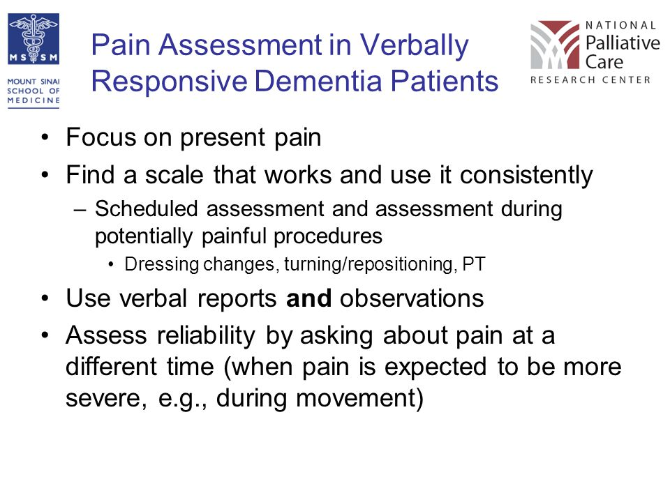 Pain Assessment in Verbally Responsive Dementia Patients Focus on present pain Find a scale that works and use it consistently –Scheduled assessment a