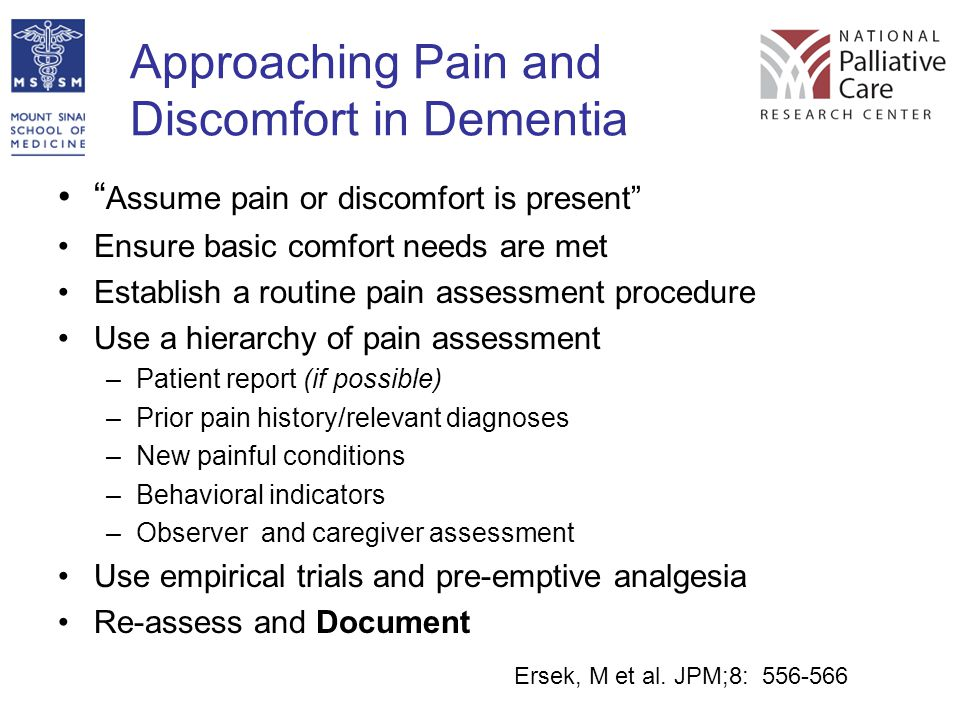 "Approaching Pain and Discomfort in Dementia "" Assume pain or discomfort is present"" Ensure basic comfort needs are met Establish a routine pain assess"