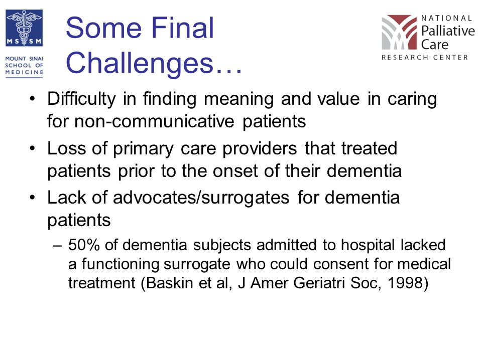 Some Final Challenges… Difficulty in finding meaning and value in caring for non-communicative patients Loss of primary care providers that treated pa
