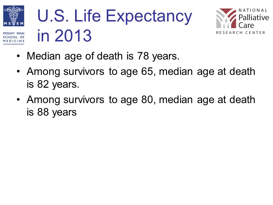 U.S. Life Expectancy in 2013 Median age of death is 78 years. Among survivors to age 65, median age at death is 82 years. Among survivors to age 80, m