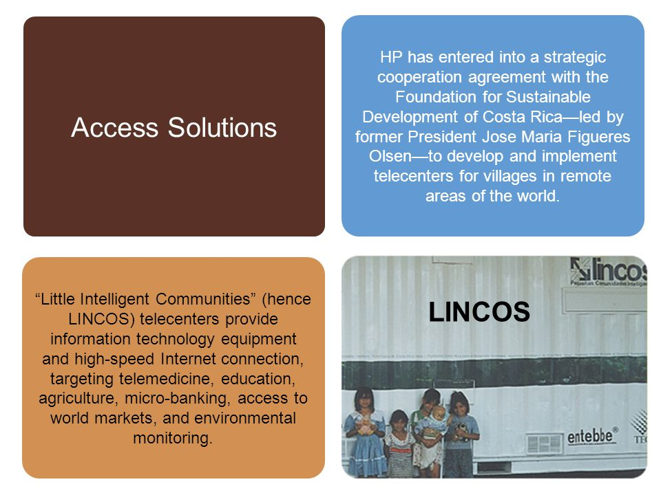 HP has entered into a strategic cooperation agreement with the Foundation for Sustainable Development of Costa Rica—led by former President Jose Maria Figueres Olsen—to develop and implement telecenters for villages in remote areas of the world.