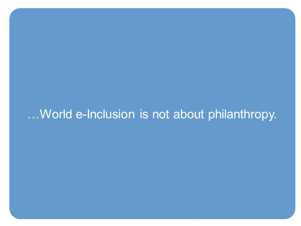 …World e-Inclusion is not about philanthropy.