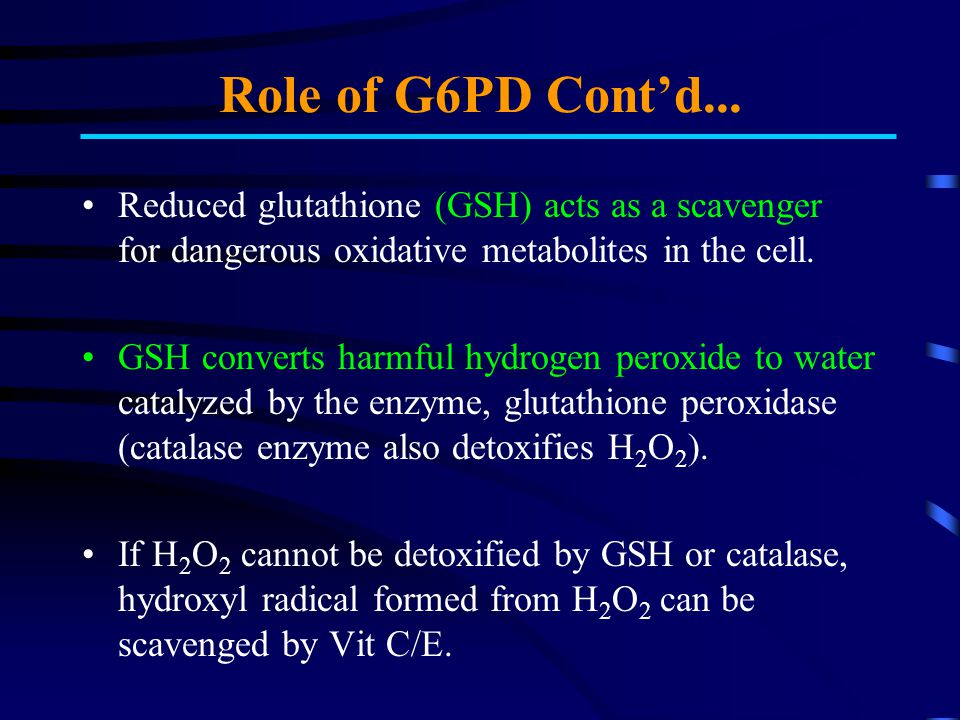 G6PD Deficiency Red cells deficient in G6PD are unable to neutralize hydrogen peroxide - H 2 O 2 converts to hydroxyl radicals and this can lead to oxidative damage/toxic injury.
