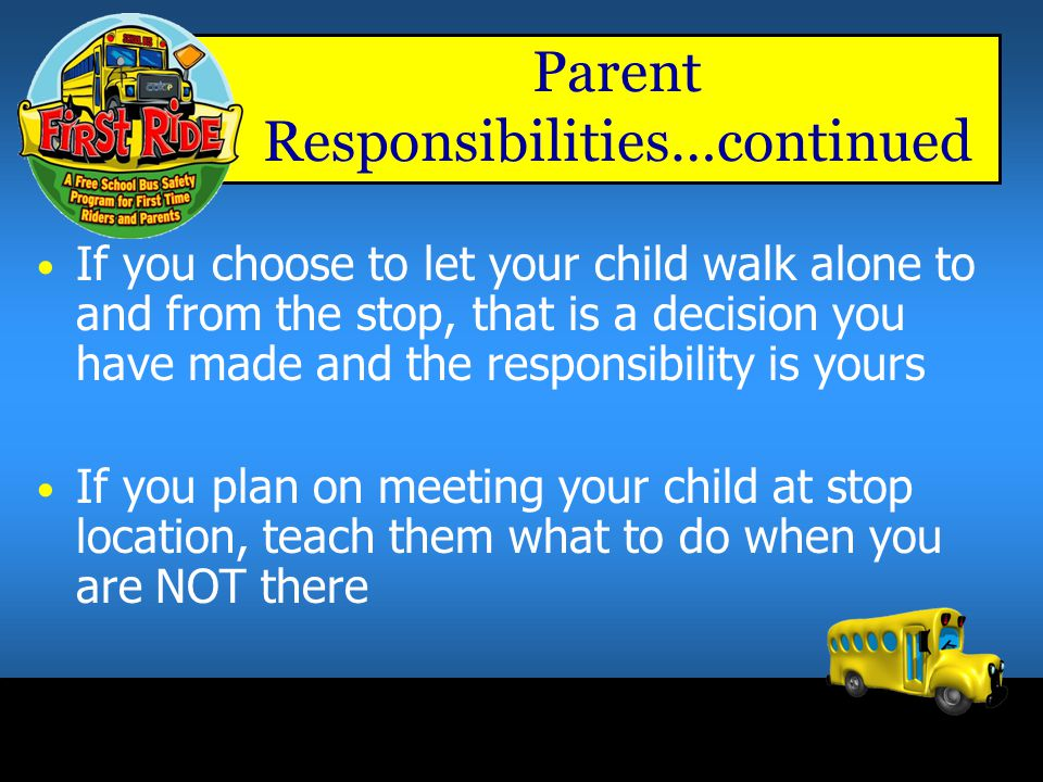 Parent or Caregiver Responsibilities Your child's safety to and from the stop location is a parental responsibility Practice walking the route to & fr