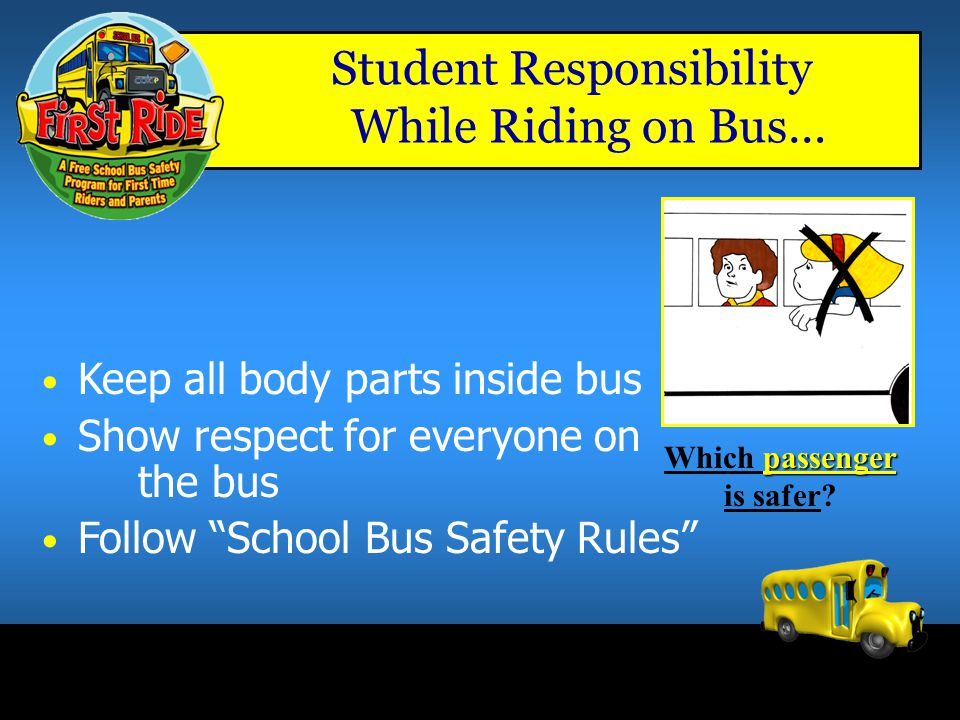 Student Responsibility While Riding on Bus… Obey the bus driver – Driver's primary concern is 'Operating Bus Safely' Remain seated at all times Sit fa