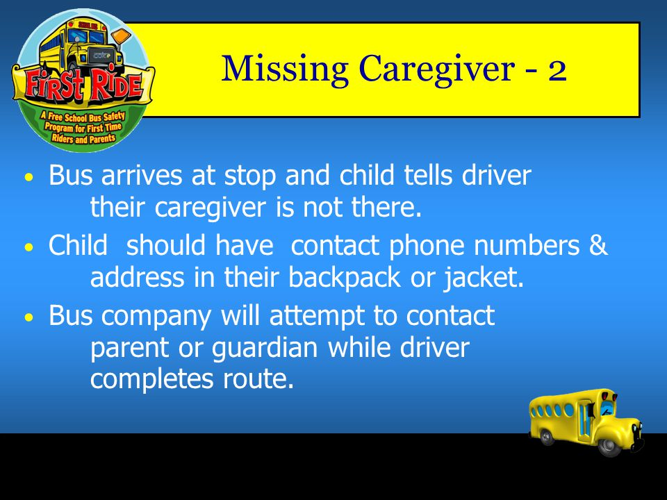 Missing Caregiver -1 Students must tell driver there is no one there to meet them – Parent, reinforce with your child to 'Stay on the Bus' – Remember