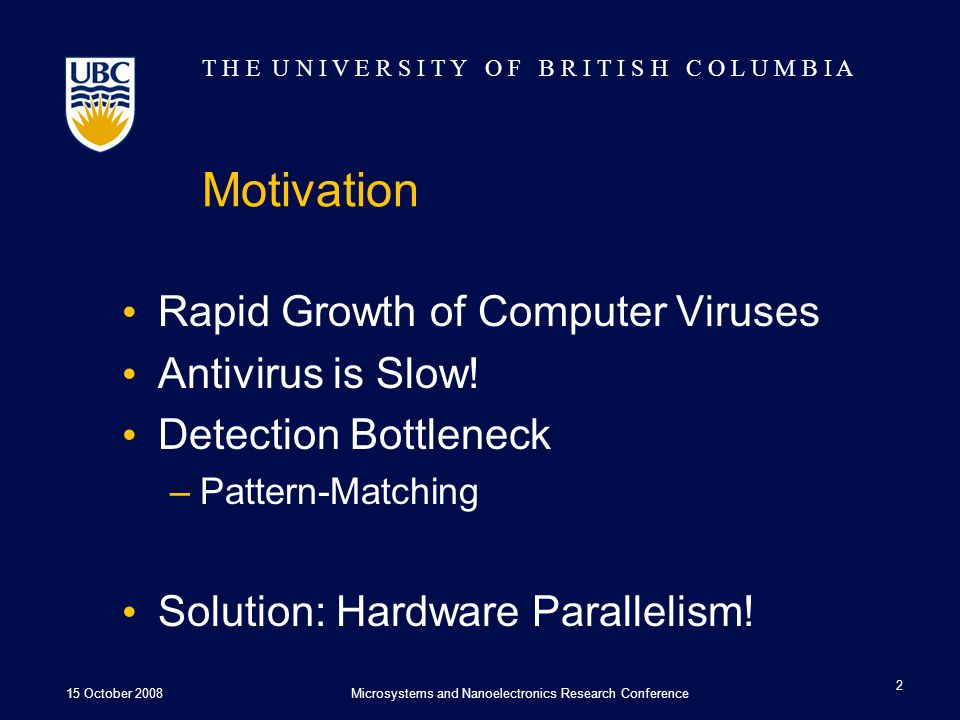 T H E U N I V E R S I T Y O F B R I T I S H C O L U M B I A Motivation Rapid Growth of Computer Viruses Antivirus is Slow.