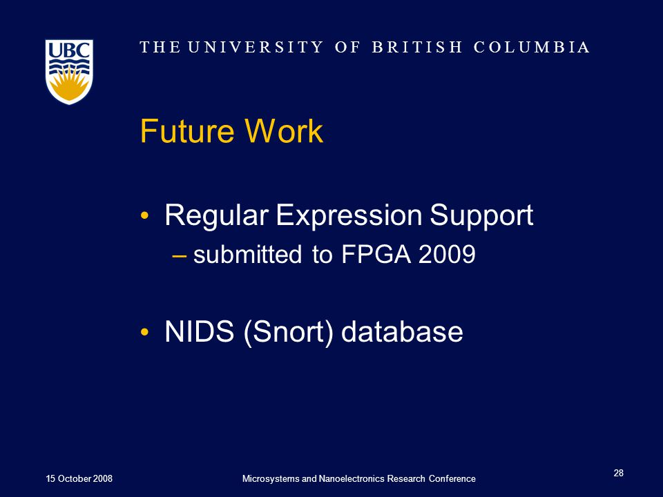 T H E U N I V E R S I T Y O F B R I T I S H C O L U M B I A Future Work Regular Expression Support –submitted to FPGA 2009 NIDS (Snort) database 15 October 2008Microsystems and Nanoelectronics Research Conference 28