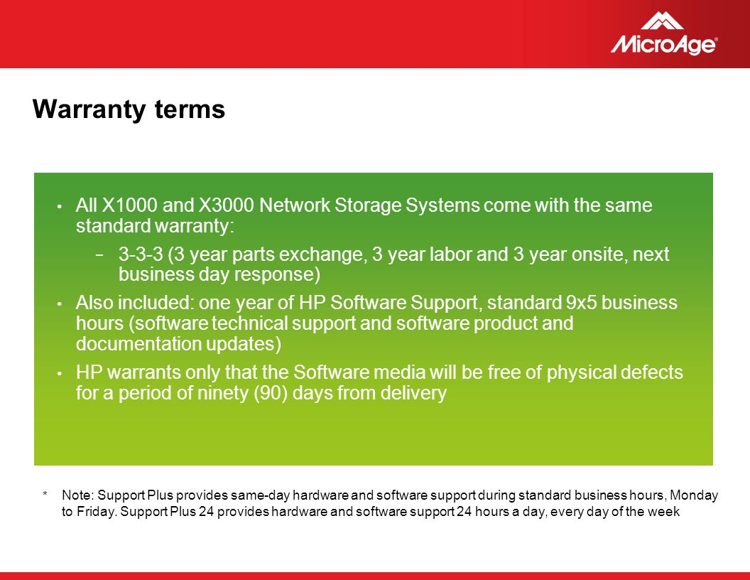 © 2006 MicroAge Warranty terms All X1000 and X3000 Network Storage Systems come with the same standard warranty: − 3-3-3 (3 year parts exchange, 3 yea