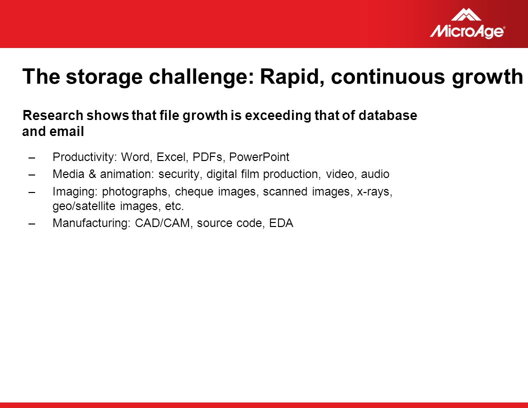 © 2006 MicroAge HP StorageWorks Portfolio - SAN Storage 68 MSA2000 G2 Outstanding TCO FC & iSCSI host ports FC & FATA HDD Storage consolidation + disaster recovery Simplification through virtualization Windows, HP-UX, Linux, + more Always-on availability Data center consolidation + disaster recovery Large-scale Oracle/SAP applications HP-UX, Windows, + 20 more, including NonStop & mainframe Low-cost consolidation 4GB FC, 1GbE iSCSI, and 3Gb SAS SAS & SATA together Controller-based snapshot/clone Windows, Linux, VMware WEB, Exchange, SQL Business Continuity and Availability Consolidation and Performance XP EVA XP24000 XP20000 All-in- One Simple Unified Storage iSCSI SAN and Optimized NAS with integrated snapshots, backup, replication, and simple management.