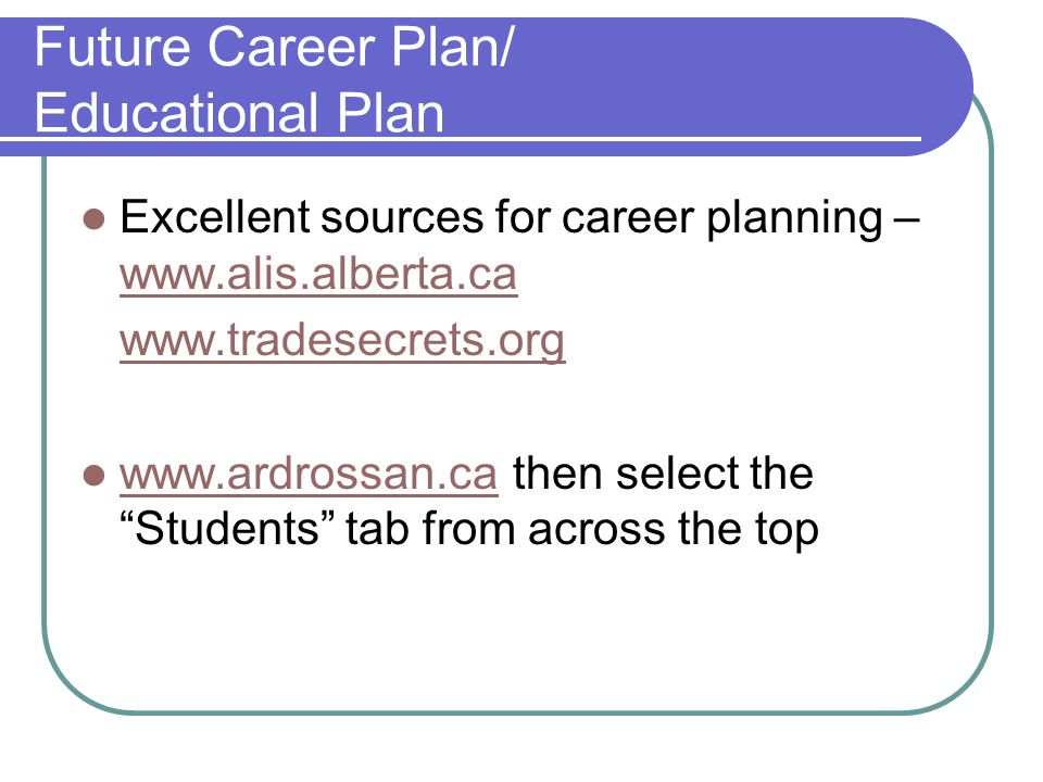 Future Career Plan/ Educational Plan Excellent sources for career planning – www.alis.alberta.ca www.alis.alberta.ca www.tradesecrets.org www.ardrossan.ca then select the Students tab from across the top www.ardrossan.ca