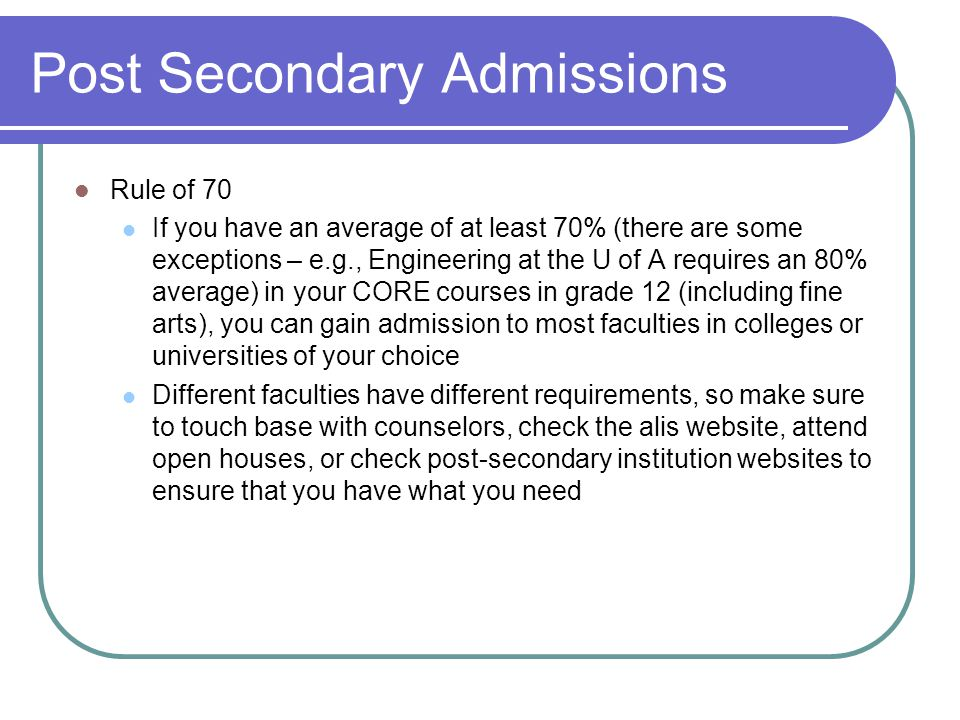 Post Secondary Admissions Rule of 70 If you have an average of at least 70% (there are some exceptions – e.g., Engineering at the U of A requires an 80% average) in your CORE courses in grade 12 (including fine arts), you can gain admission to most faculties in colleges or universities of your choice Different faculties have different requirements, so make sure to touch base with counselors, check the alis website, attend open houses, or check post-secondary institution websites to ensure that you have what you need