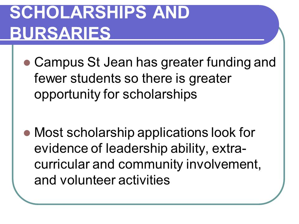 SCHOLARSHIPS AND BURSARIES Campus St Jean has greater funding and fewer students so there is greater opportunity for scholarships Most scholarship applications look for evidence of leadership ability, extra- curricular and community involvement, and volunteer activities