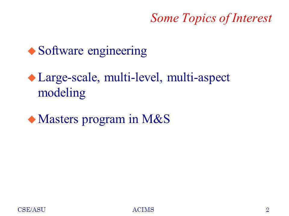 CSE/ASU2ACIMS Some Topics of Interest u Software engineering u Large-scale, multi-level, multi-aspect modeling u Masters program in M&S