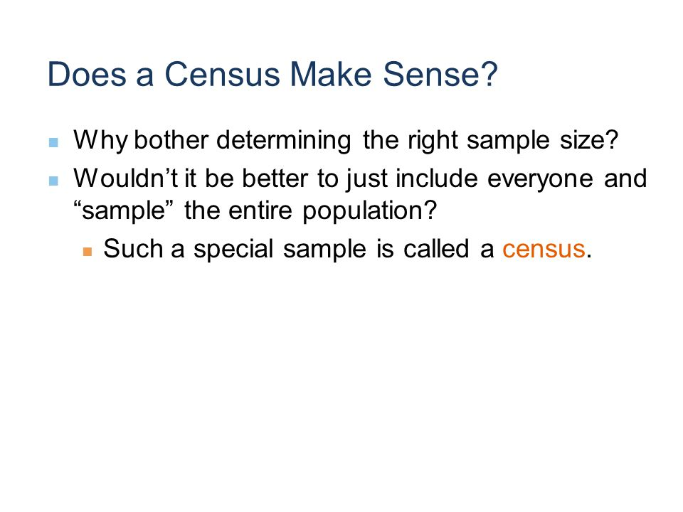Does a Census Make Sense. Why bother determining the right sample size.