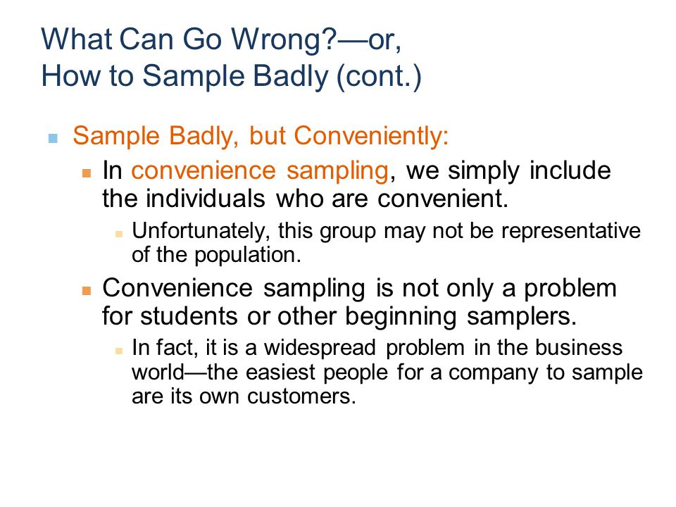 What Can Go Wrong?—or, How to Sample Badly (cont.) Sample Badly, but Conveniently: In convenience sampling, we simply include the individuals who are convenient.