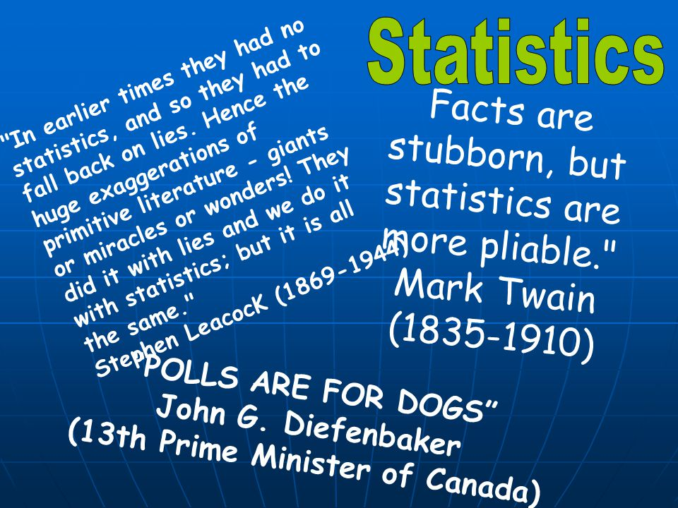 In earlier times they had no statistics, and so they had to fall back on lies.