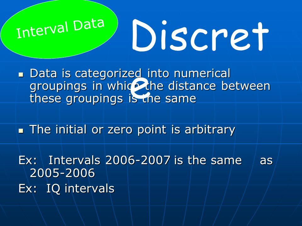 Data is categorized into numerical groupings in which the distance between these groupings is the same Data is categorized into numerical groupings in which the distance between these groupings is the same The initial or zero point is arbitrary The initial or zero point is arbitrary Ex: Intervals 2006-2007 is the same as 2005-2006 Ex: IQ intervals Interval Data Discret e
