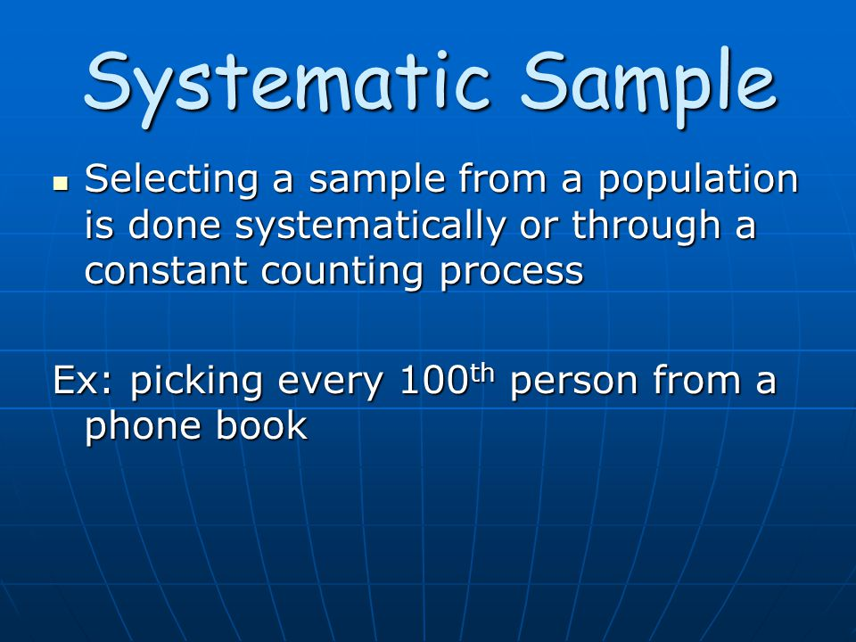 Systematic Sample Selecting a sample from a population is done systematically or through a constant counting process Selecting a sample from a population is done systematically or through a constant counting process Ex: picking every 100 th person from a phone book