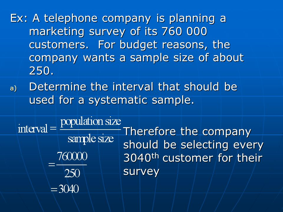 Ex: A telephone company is planning a marketing survey of its 760 000 customers.