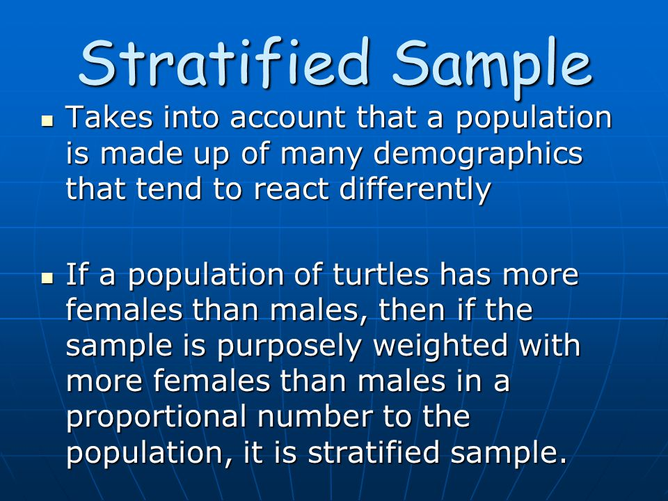 Stratified Sample Takes into account that a population is made up of many demographics that tend to react differently Takes into account that a population is made up of many demographics that tend to react differently If a population of turtles has more females than males, then if the sample is purposely weighted with more females than males in a proportional number to the population, it is stratified sample.