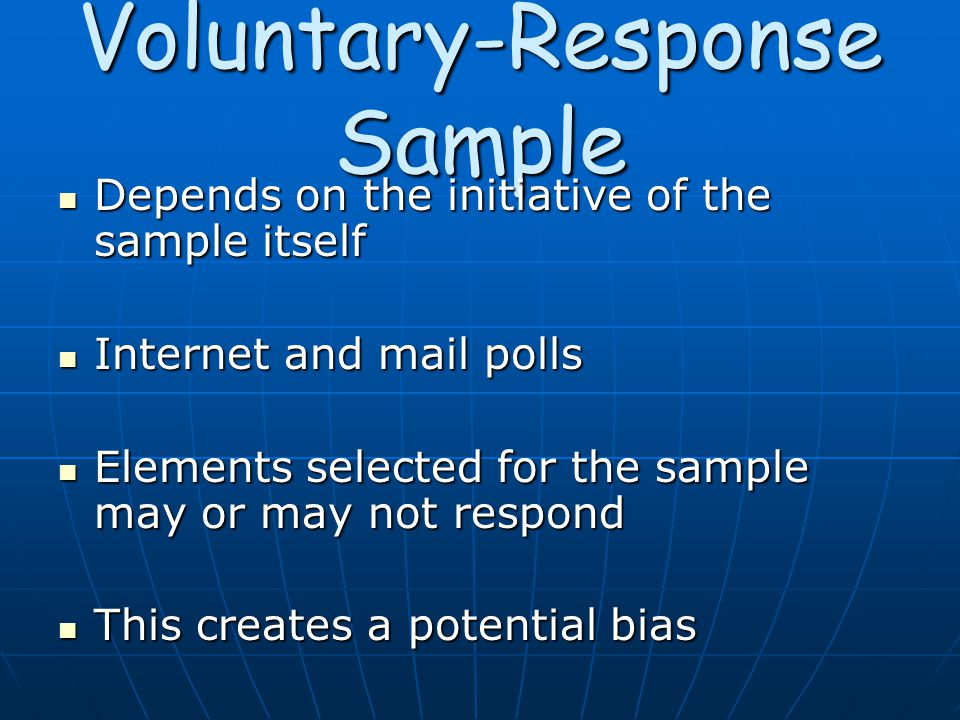 Voluntary-Response Sample Depends on the initiative of the sample itself Depends on the initiative of the sample itself Internet and mail polls Internet and mail polls Elements selected for the sample may or may not respond Elements selected for the sample may or may not respond This creates a potential bias This creates a potential bias
