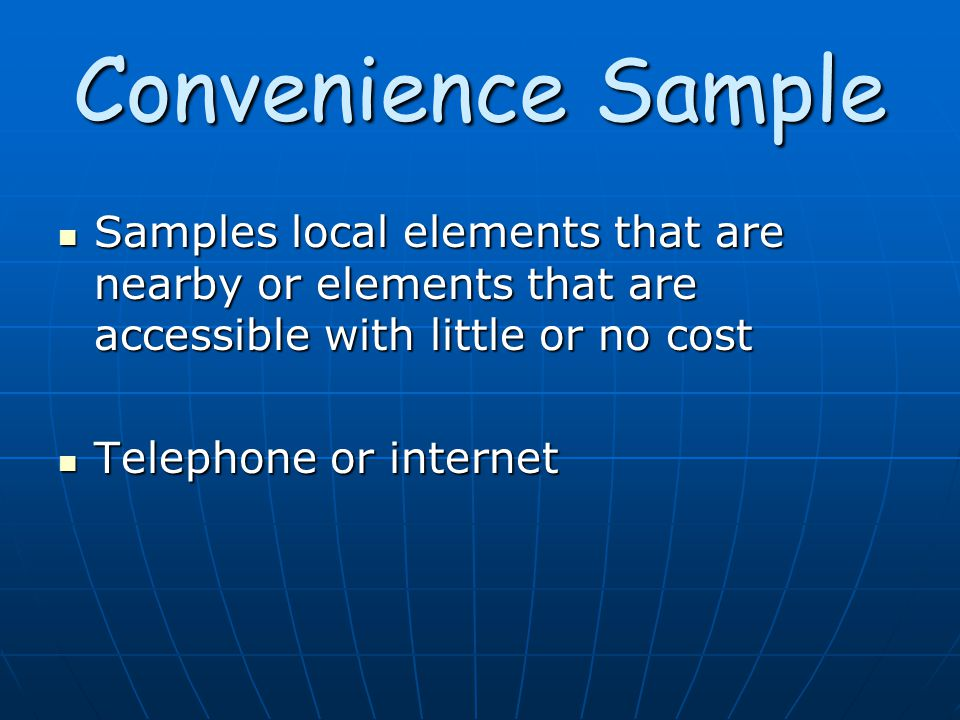 Convenience Sample Samples local elements that are nearby or elements that are accessible with little or no cost Samples local elements that are nearby or elements that are accessible with little or no cost Telephone or internet Telephone or internet