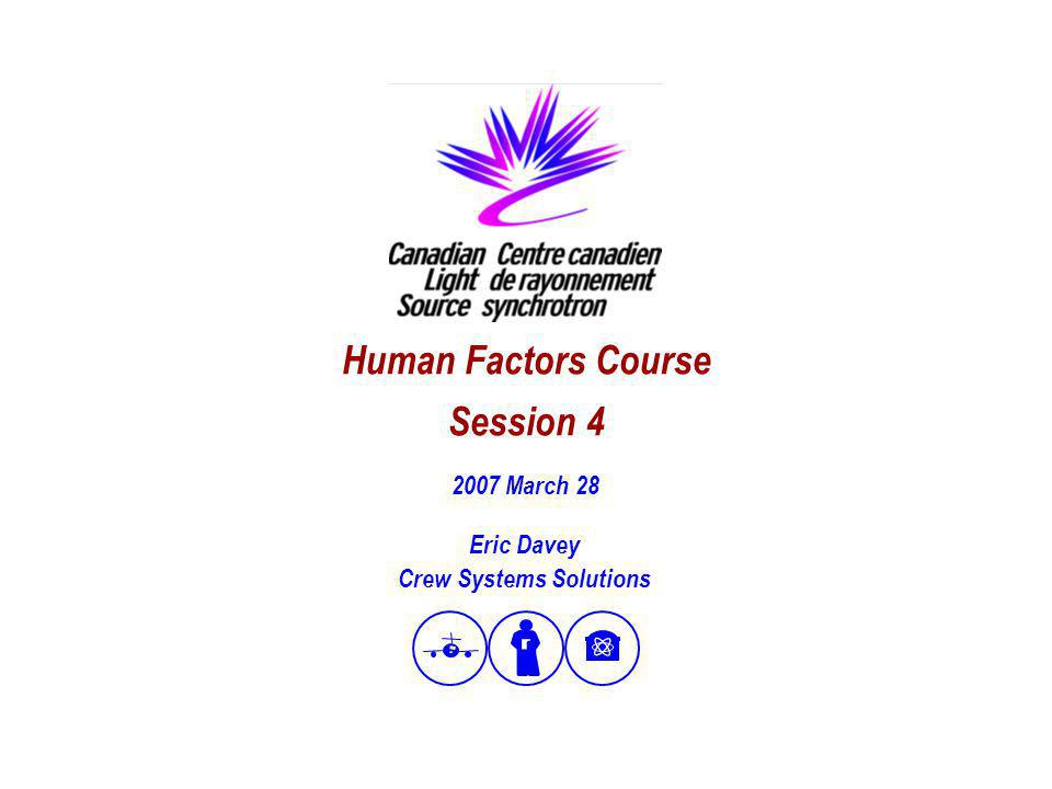 1 Human Factors Course Session 4 Eric Davey Crew Systems Solutions 2007 March 28