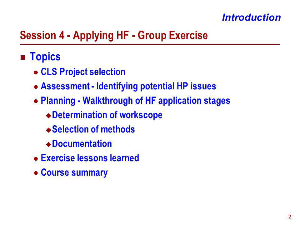 2 Session 4 - Applying HF - Group Exercise Topics CLS Project selection Assessment - Identifying potential HP issues Planning - Walkthrough of HF application stages  Determination of workscope  Selection of methods  Documentation Exercise lessons learned Course summary Introduction