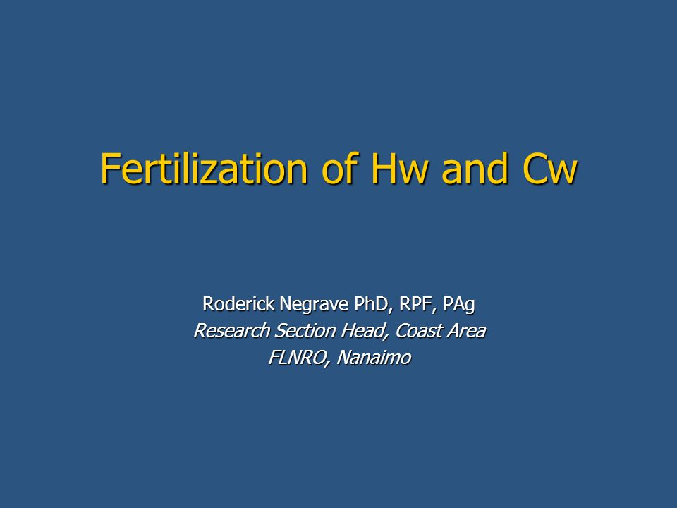 Fertilization of Hw and Cw Roderick Negrave PhD, RPF, PAg Research Section Head, Coast Area FLNRO, Nanaimo