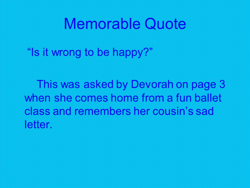 Memorable Quote Is it wrong to be happy? This was asked by Devorah on page 3 when she comes home from a fun ballet class and remembers her cousin's sad letter.