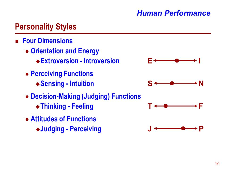 10 Personality Styles Four Dimensions Orientation and Energy  Extroversion - Introversion Perceiving Functions  Sensing - Intuition Decision-Making (Judging) Functions  Thinking - Feeling Attitudes of Functions  Judging - Perceiving Human Performance I J T S E P F N