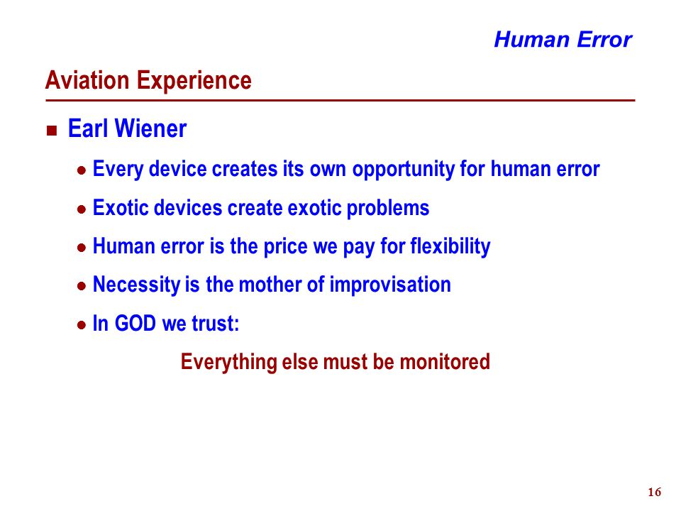 16 Aviation Experience Earl Wiener Every device creates its own opportunity for human error Exotic devices create exotic problems Human error is the price we pay for flexibility Necessity is the mother of improvisation In GOD we trust: Everything else must be monitored Human Error