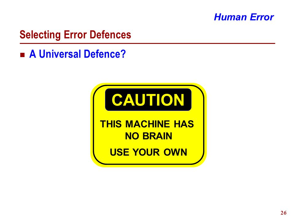 26 Selecting Error Defences CAUTION THIS MACHINE HAS NO BRAIN USE YOUR OWN Human Error A Universal Defence?
