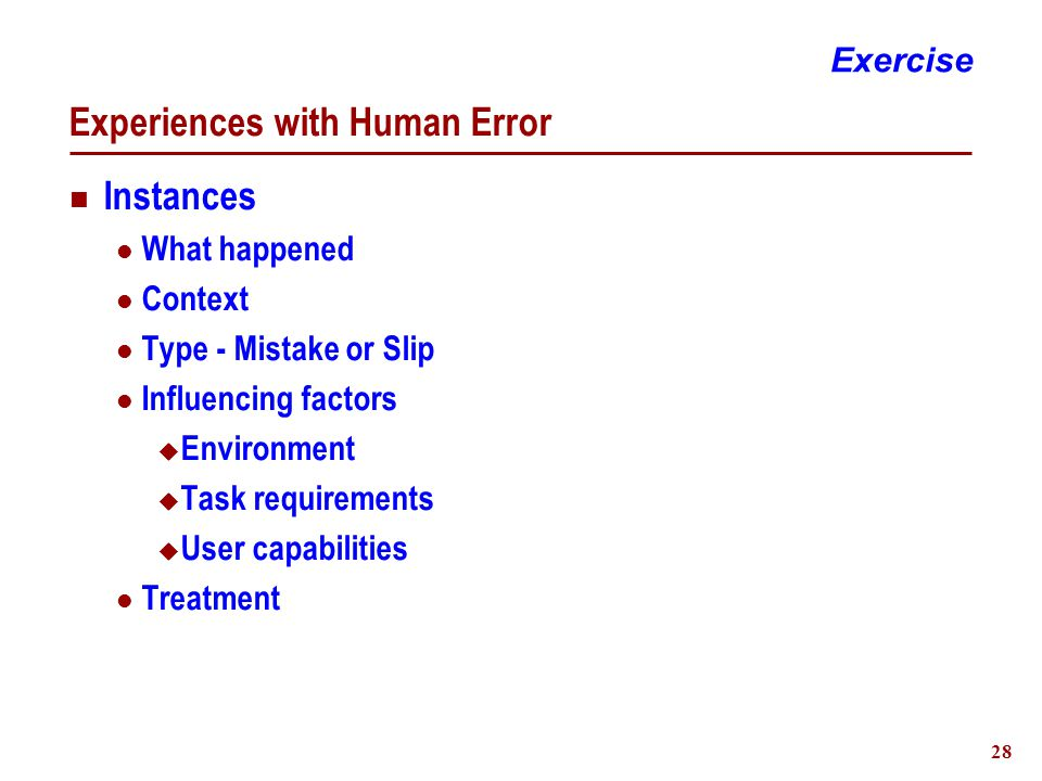 28 Experiences with Human Error Instances What happened Context Type - Mistake or Slip Influencing factors  Environment  Task requirements  User capabilities Treatment Exercise