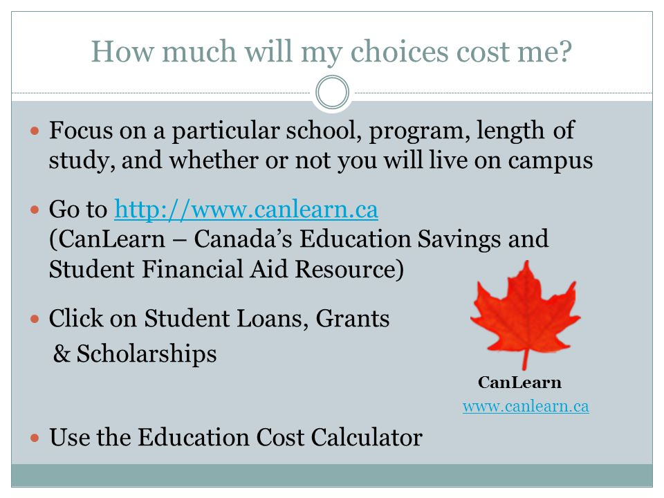 How much will my choices cost me? Focus on a particular school, program, length of study, and whether or not you will live on campus Go to http://www.