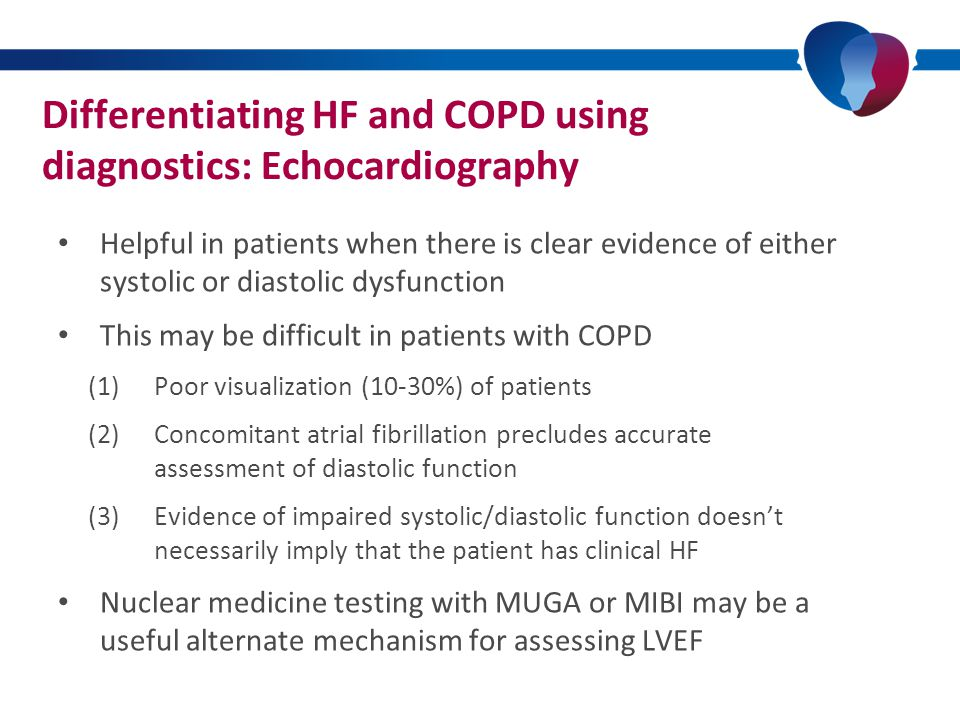 Differentiating HF and COPD using diagnostics: Echocardiography Helpful in patients when there is clear evidence of either systolic or diastolic dysfunction This may be difficult in patients with COPD (1)Poor visualization (10-30%) of patients (2)Concomitant atrial fibrillation precludes accurate assessment of diastolic function (3)Evidence of impaired systolic/diastolic function doesn't necessarily imply that the patient has clinical HF Nuclear medicine testing with MUGA or MIBI may be a useful alternate mechanism for assessing LVEF