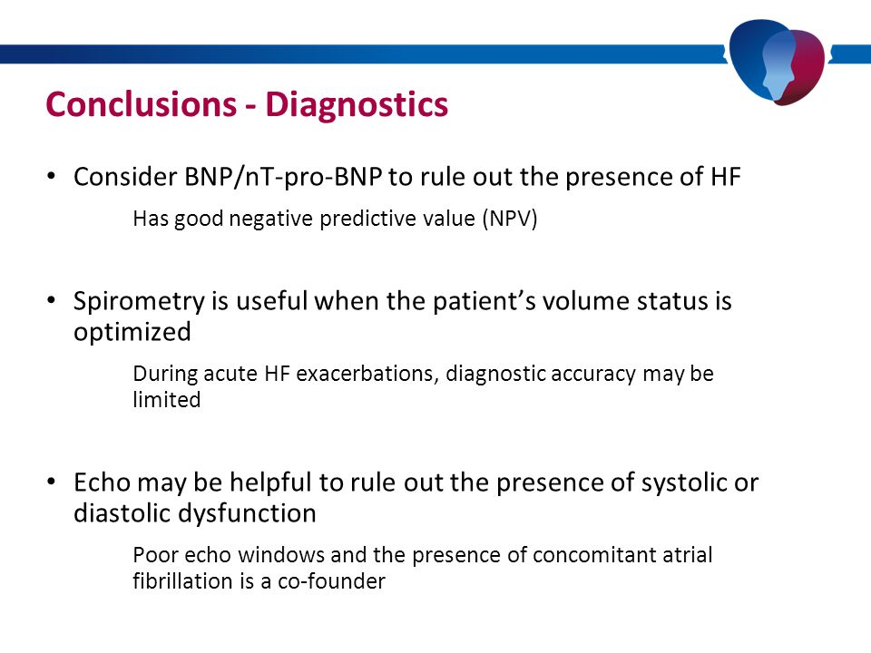 Conclusions - Diagnostics Consider BNP/nT-pro-BNP to rule out the presence of HF Has good negative predictive value (NPV) Spirometry is useful when the patient's volume status is optimized During acute HF exacerbations, diagnostic accuracy may be limited Echo may be helpful to rule out the presence of systolic or diastolic dysfunction Poor echo windows and the presence of concomitant atrial fibrillation is a co-founder