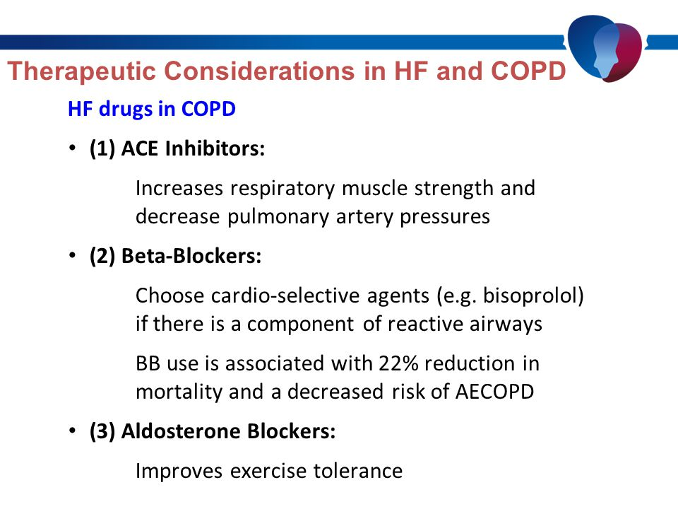 Therapeutic Considerations in HF and COPD HF drugs in COPD (1) ACE Inhibitors: Increases respiratory muscle strength and decrease pulmonary artery pressures (2) Beta-Blockers: Choose cardio-selective agents (e.g.