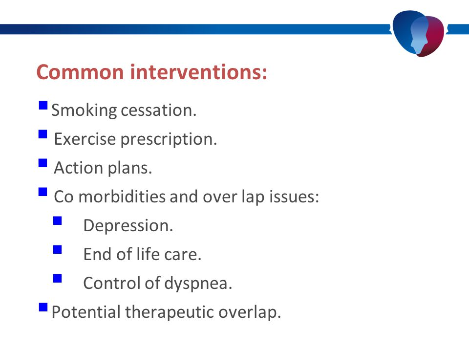 Common interventions:  Smoking cessation.  Exercise prescription.  Action plans.  Co morbidities and over lap issues:  Depression.  End of life