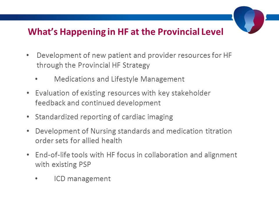 What's Happening in HF at the Provincial Level Development of new patient and provider resources for HF through the Provincial HF Strategy Medications and Lifestyle Management Evaluation of existing resources with key stakeholder feedback and continued development Standardized reporting of cardiac imaging Development of Nursing standards and medication titration order sets for allied health End-of-life tools with HF focus in collaboration and alignment with existing PSP ICD management