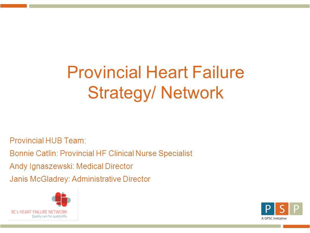 Provincial Heart Failure Strategy/ Network Provincial HUB Team: Bonnie Catlin: Provincial HF Clinical Nurse Specialist Andy Ignaszewski: Medical Direc