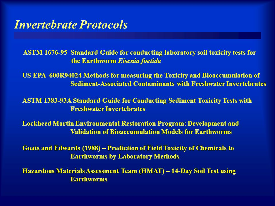 Invertebrate Protocols ASTM 1676-95 Standard Guide for conducting laboratory soil toxicity tests for the Earthworm Eisenia foetida US EPA 600R94024 Methods for measuring the Toxicity and Bioaccumulation of Sediment-Associated Contaminants with Freshwater Invertebrates ASTM 1383-93A Standard Guide for Conducting Sediment Toxicity Tests with Freshwater Invertebrates Lockheed Martin Environmental Restoration Program: Development and Validation of Bioaccumulation Models for Earthworms Goats and Edwards (1988) – Prediction of Field Toxicity of Chemicals to Earthworms by Laboratory Methods Hazardous Materials Assessment Team (HMAT) – 14-Day Soil Test using Earthworms