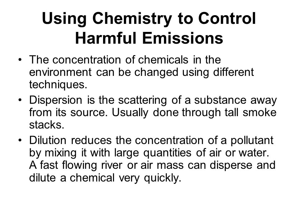 Using Chemistry to Control Harmful Emissions The concentration of chemicals in the environment can be changed using different techniques. Dispersion i
