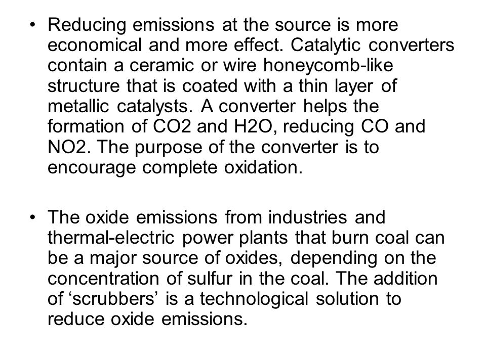Reducing emissions at the source is more economical and more effect. Catalytic converters contain a ceramic or wire honeycomb-like structure that is c
