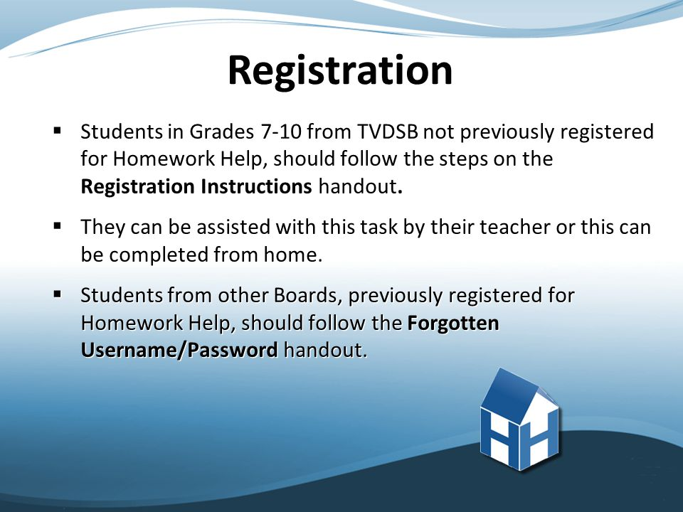  Students in Grades 7-10 from TVDSB not previously registered for Homework Help, should follow the steps on the Registration Instructions handout.