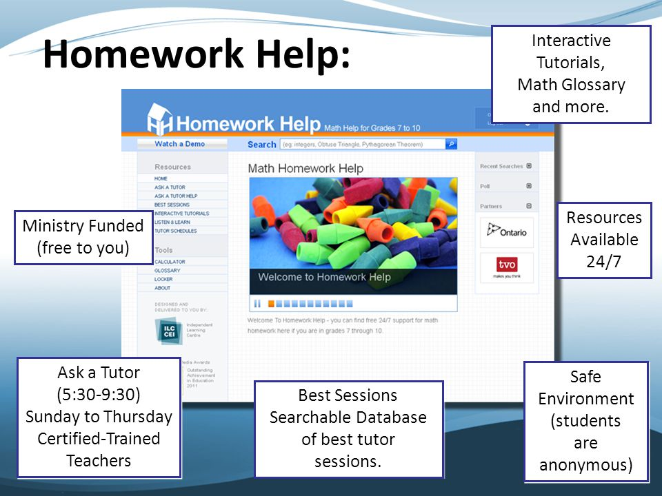 Homework Help: Ministry Funded (free to you) Ministry Funded (free to you) Resources Available 24/7 Safe Environment (students are anonymous) Safe Environment (students are anonymous) Ask a Tutor (5:30-9:30) Sunday to Thursday Certified-Trained Teachers Ask a Tutor (5:30-9:30) Sunday to Thursday Certified-Trained Teachers Best Sessions Searchable Database of best tutor sessions.